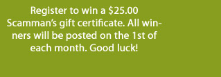 Register to win a $25.00 Scamman's gift certificate. All winners will be posted on the 1st of each month. Good luck!